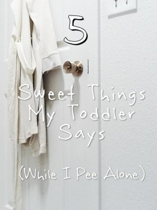 5 sweet things my toddler says (while I pee alone)