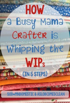 How a Busy Mama Crafter is Whipping the WIPs (in 5 Steps) - Get your crafts under control.