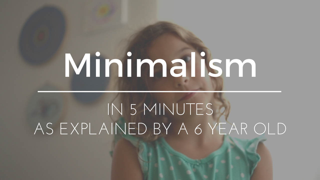 Minimalism - everything you need to know in 5 minutes, from my 6 year old.
